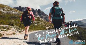 Top 5 Travel Essentials For People Who Love Trekking Adventures