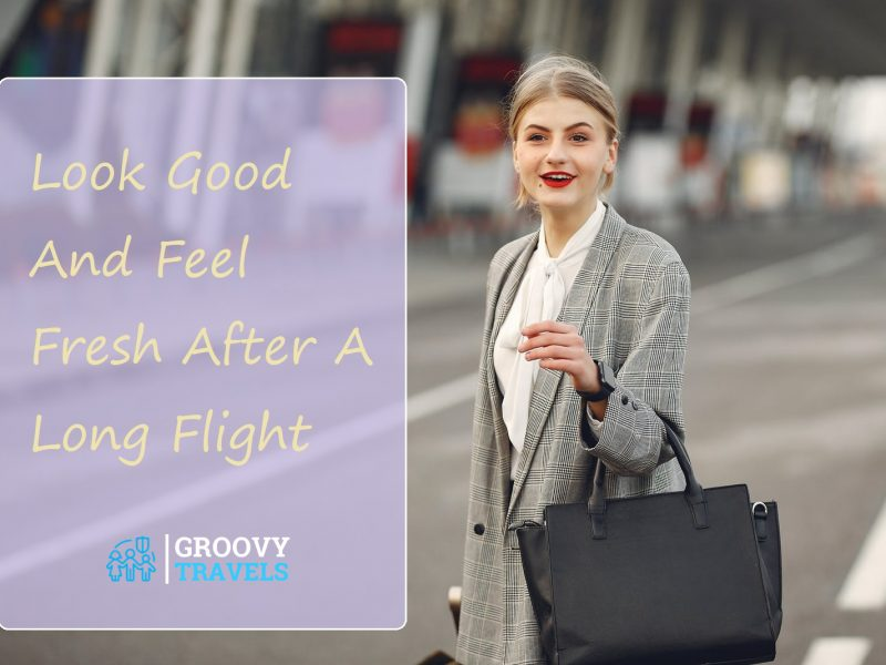 Look Good And Feel Fresh After A Long Flight