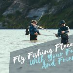 Fly Fishing Places To Visit With Your Family And Friends